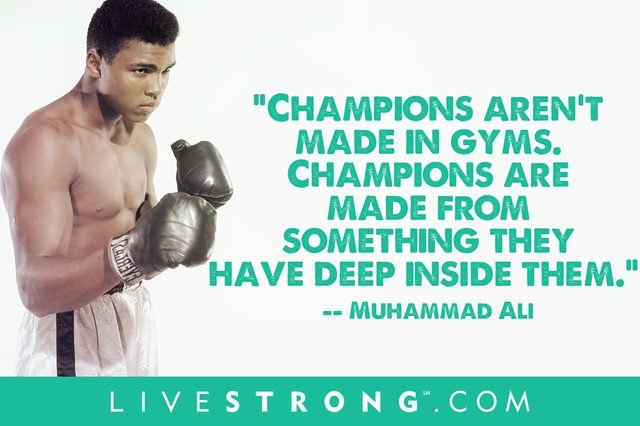 Champions aren't made in gyms. Champions are made from something they have deep inside them.